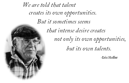 We are told that talent creates its own opportunities. But it sometimes seems that intense desire creates not only its own opportunities, but its own talents.